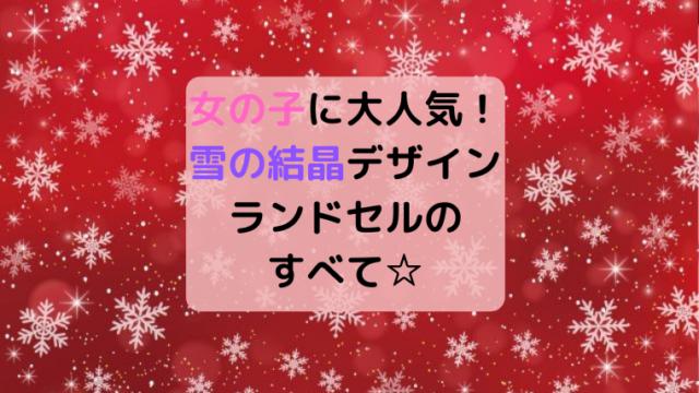 女の子に大人気!ランドセルの雪の結晶デザイン4つ☆